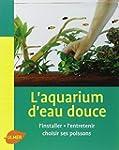 L'aquarium d'eau douce : L'installer,...