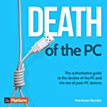 Death of the PC: The Authoritative Guide to the Decline of the PC and the Rise of Post-PC Devices | Matt Baxter-Reynolds