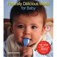 Naturally Delicious Meals for Baby: Over 150 Fun, Fresh, and Easy Recipes to Nourish Your Baby and Toddler