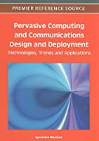 Pervasive Computing and Communications Design and Deployment: Technologies, Trends and Applications Front Cover
