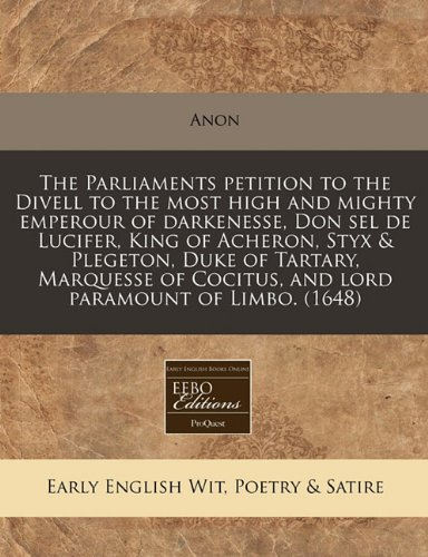 The Parliaments petition to the Divell to the most high and mighty emperour of darkenesse, Don sel de Lucifer, King of Acheron, Styx & Plegeton, Duke ... Cocitus, and lord paramount of Limbo. (1648)