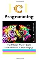 C Programming: The Ultimate Way to Learn The Fundamentals of The C Language Front Cover