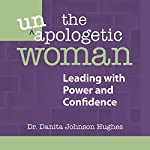 The Unapologetic Woman: Leading with Power and Confidence | Dr. Danita Johnson Hughes