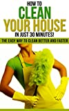 How to Clean Your House in Just 30 Minutes!: The Easy Way to Clean Better and Faster (How To Organize, Clean, And Keep Your Home Spotless)