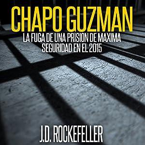 Chapo Guzman: La Fuga de Una Prision de Maxima Seguridad en el 2015 [Chapo Guzman: Escape from a Maximum Security Prison in 2015] Audiobook