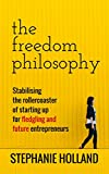 The Freedom Philosophy: Stabilising the Roller Coaster of Starting Up for Fledgling & Future Entrepreneurs