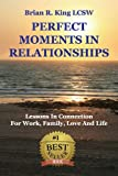 Perfect Moments in Relationships: Lessons in Connection for Work, Family, Love, and Life (Volume 1)