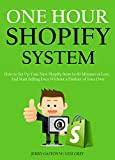 ONE HOUR SHOPIFY SYSTEM (An E-Commerce Dropshipping Blueprint): How to Set Up Your New Shopify Store In 60 Minutes or Less... And Start Selling Even Without a Product of Your Own