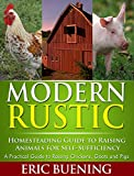 Modern Rustic: Homesteading Guide to Raising Animals for Self-Sufficiency: A Practical Guide to Raising Chickens, Goats and Pigs