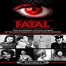 Fatal: The Incredible Untold Stories of the Most Famous Female Spies in History Audiobook by M.K Grace Narrated by KC Marie Pandell