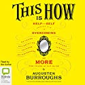 This Is How: Proven Aid in Overcoming Shyness, Molestation, Fatness, Spinsterhood, Grief, Disease, Lushery, Decrepitude & More. For Young and Old Alike. (       UNABRIDGED) by Augusten Burroughs Narrated by Augusten Burroughs
