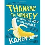 Thanking the Monkey: Rethinking the Way We Treat Animals ~ Karen Dawn