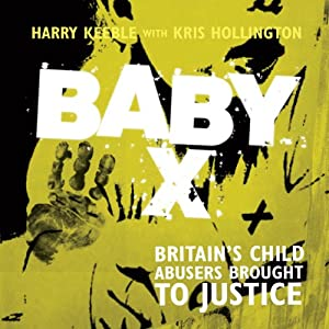 Baby X: Britain's Child Abusers Brought to Justice | [Harry Keeble, Kris Hollington]