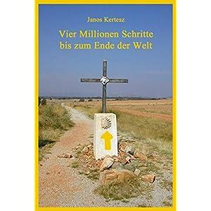Vier Millionen Schritte bis zum Ende der Welt: Tagebuch einer Pilgerreise zu Fuß von Kassel nach Sa