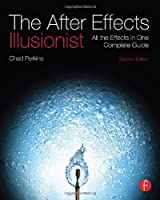 The After Effects Illusionist: All the Effects in One Complete Guide, 2nd Edition Front Cover