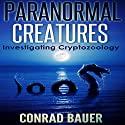 Paranormal Creatures: Investigating Cryptozoology Audiobook by Conrad Bauer Narrated by Charles D. Baker
