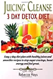 Juicing Cleanse 3 Day Detox Diet: Easy 3 Day Diet Plan with Healthy Juices and Smoothie Recipes to Stop Sugar Cravings, Boost Energy and Feel Great by Hays, Rebecca (2013) Paperback