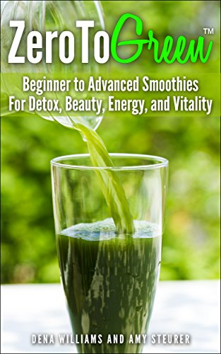 ZeroToGreen: Beginner to Advanced Smoothies for Detox, Beauty, Energy, and Vitality by Dena Williams, Amy Steurer