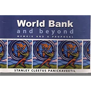 World Bank and Beyond: Memoir and a Proposal Stanley Cleetus Panickaveetil, Donald Costello, Francis Puthanangadi and K.K. Suresh