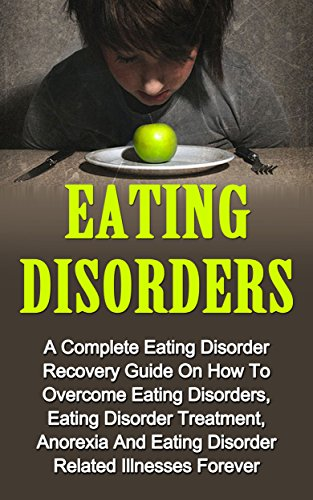Eating Disorders: A Complete Eating Disorder Recovery Guide On How To Overcome Eating Disorders, Eating Disorder Treatment, Anorexia And Eating Disorders Related Illnesses Forever PDF