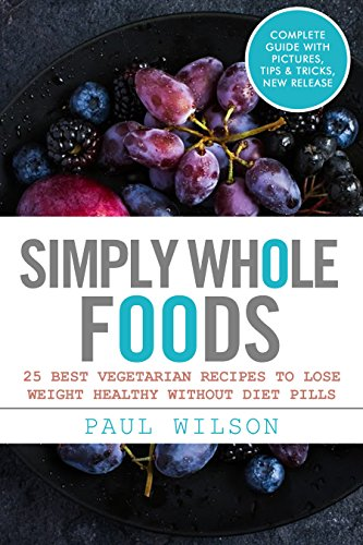 Simply Whole Foods: 25 Best Vegetarian Recipes To Lose Weight Healthy Without Diet Pills by Paul Wilson