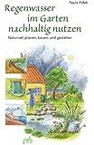 Regenwasser im Garten nachhaltig nutzen: Naturnah planen, bauen und gestalten