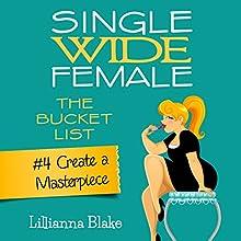 Create a Masterpiece: Single Wide Female: The Bucket List, Book 4 (       UNABRIDGED) by Lillianna Blake, P. Seymour Narrated by Gwendolyn Druyor