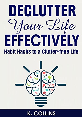 ebook: Declutter Your Life Effectively: Habit Hacks to a Clutter-free Life: How to Declutter Your House, Life, Mind, Schedule and Relationships, Guide on How ... your Life and Home Effectively Book 1) (B00T6R3XOI)