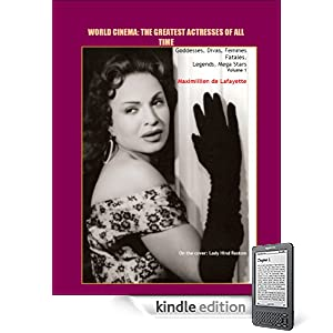 Volume 1.  World Cinema: The Greatest Actresses of All Time. Goddesses, Divas, Femmes Fatales, Legends, Mega Stars