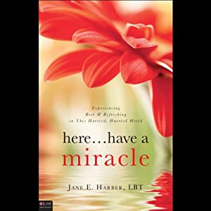 Here...Have a Miracle: Experiencing Rest and Refreshing in This Harried, Hurried World | [Jane E. Harber]