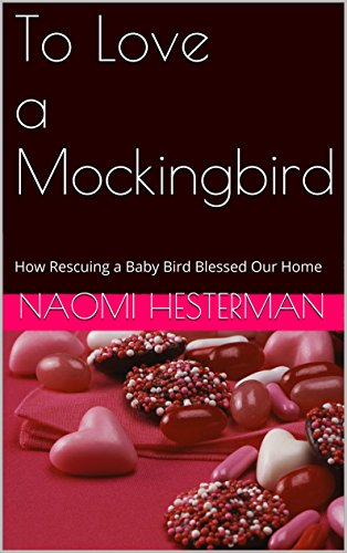 Naomi Hesterman - To Love a Mockingbird: How Rescuing a Baby Bird Blessed Our Home