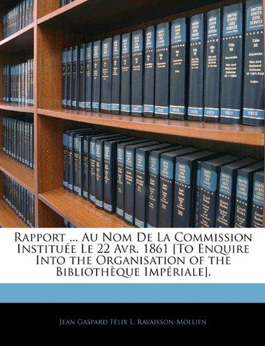 Rapport ... Au Nom de La Commission Institue Le 22 Avr. 1861 [To Enquire Into the Organisation of the Bibliothque Impriale].
