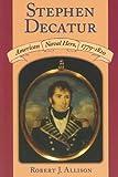 Stephen Decatur: American Naval Hero, 1779-1820 (1558495835) by Allison, Robert J.