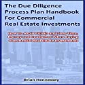 The Due Diligence Process Plan Handbook for Commercial Real Estate Investments (       UNABRIDGED) by Brian Hennessey Narrated by Brian Hennessey