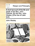 John Wesley A short account of the life and death of the Rev. John Fletcher. By the Rev. John Wesley. [One line of Latin text].
