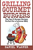 Grilling Gourmet Burgers: The Top 25 Burger Recipes Perfect for a Summer BBQ