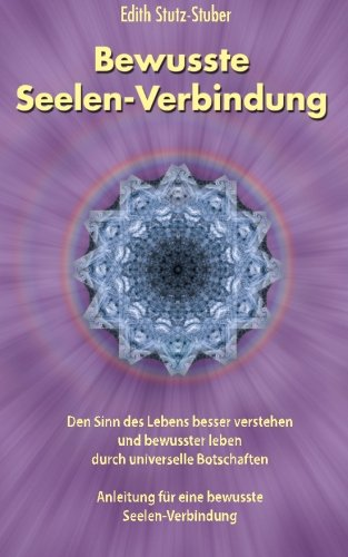 Bewusste Seelen-Verbindung: Den Sinn des Lebens besser verstehen und bewusster leben durch universelle Botschaften