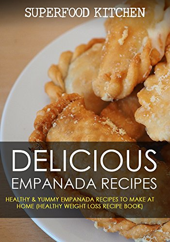 Delicious Empanada Recipes: Healthy & Yummy Empanada Recipes To Make At Home (Healthy Weight Loss Recipe Book) by Superfood Kitchen