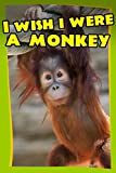 Childrens Book : I Wish I Were a MONKEY (Great Book for Kids) (Age 4 - 9)