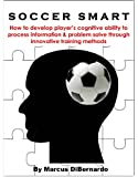 Soccer Smart: How to develop player's cognitive ability to process information & problem solve through innovative training methods (English Edition)