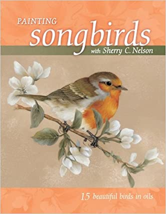 Painting Songbirds with Sherry C. Nelson: 15 Beautiful Birds in Oil
