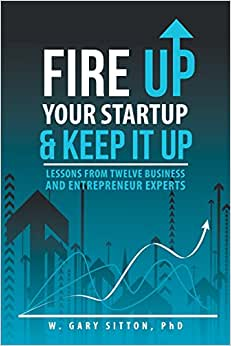Fire Up Your Startup And Keep It Up: Lessons From Twelve Business And Entrepreneur Experts