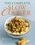 The Complete Slow Cooker: Packed with Recipes, Techniques, and Tips Sara Lewis