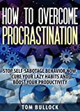 How to overcome procrastination: Stop self-sabotage behavior now, cure your lazy habits and boost your productivity