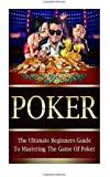 Poker: The Ultimate Beginners Guide To Mastering The Game Of Poker