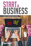 Start a Business: How to Work from Home Making Money Selling on eBay