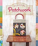 Playful Patchwork: Happy, Colorful, and Irresistible Ideas and Instruction for Modern Piecework, Applique, and Quilting