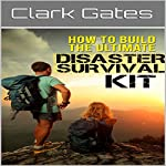 How to Build the Ultimate Disaster Survival Kit | Clark Gates