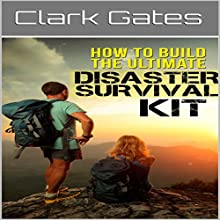 How to Build the Ultimate Disaster Survival Kit Audiobook by Clark Gates Narrated by Trey Etheridge