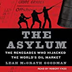 The Asylum: The Renegades Who Hijacked the World's Oil Market | Leah McGrath Goodman